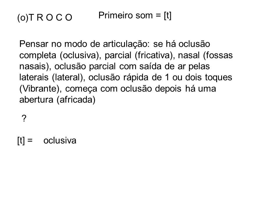 Primeiro som = [t] (o)T R O C O.